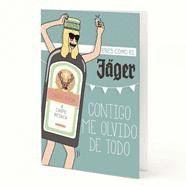 TARJETA A5 - ERES COMO EL JAGER, CONTIGO ME OLVIDO DE TODO