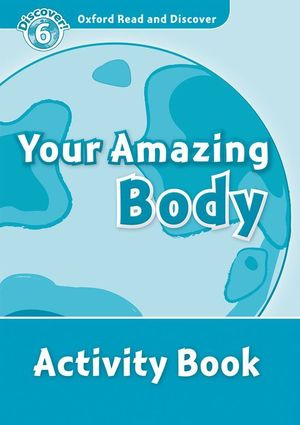OXFORD READ AND DISCOVER 6. YOUR AMAZING BODY ACTIVITY BOOK