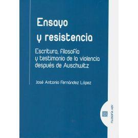 ENSAYO Y RESISTENCIA. ESCRITURA, FILOSOFIA Y TESTIMONIO DE LA VIOLENCIA DESPUÉS DE AUSCHWITZ