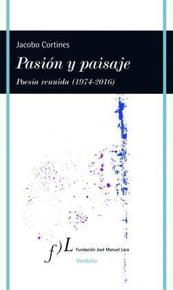 PASIÓN Y PAISAJE. POESÍA REUNIDA (1974-2016)