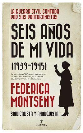 SEIS AÑOS DE MI VIDA (1939-1945) FEDERICA MONTSENY. SINDICALISTA Y ANARQUISTA
