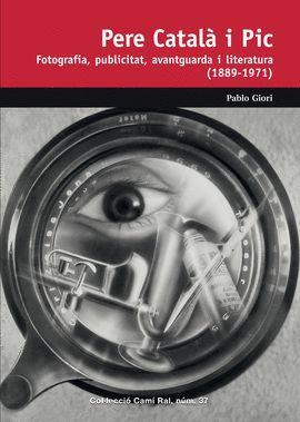 PERE CATALÀ I PIC. FOTOGRAFIA, PUBLICITAT, AVANTGUARDA I LITERATURA (1889-1971)