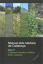 MANUAL DELS HABITATS DE CATALUNYA. VOLUM V. 3 VEGETACIÓ ARBUSTIVA I HERBÀCIA (PRATS I PASTURES)