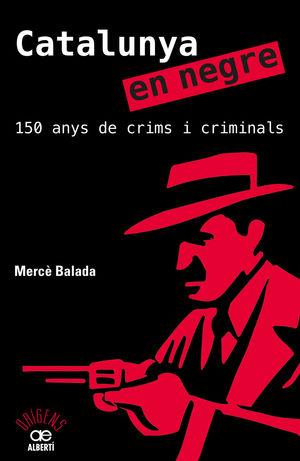 CATALUNYA EN NEGRE. 150 ANYS DE CRIMS I CRIMINALS