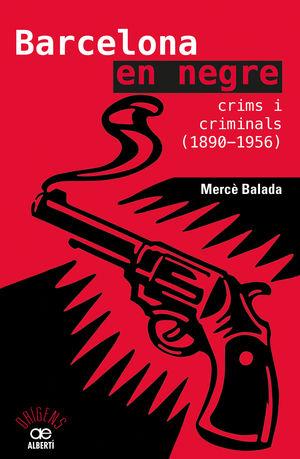 BARCELONA EN NEGRE. CRIMS I CRIMINALS (1890-1956)