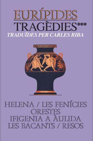 TRAGEDIES III. HELENA/ LES FENICIES/ ORESTES/ IFIGENIA A AULIDA/ LES BACANTS/ RESOS