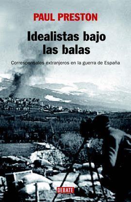 IDEALISTAS BAJO LAS BALAS CORRESPONSALES EXTRANJEROS EN LA GUERRA DE ESPAÑA