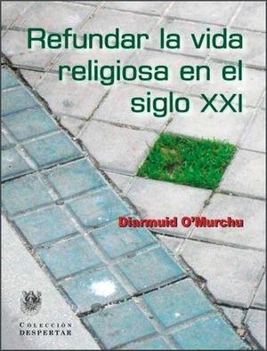 REFUNDAR LA VIDA RELIGIOSA EN EL SIGLO XXI. O'MURCHU, DIARMUID.  9788488540225 La Llar del Llibre