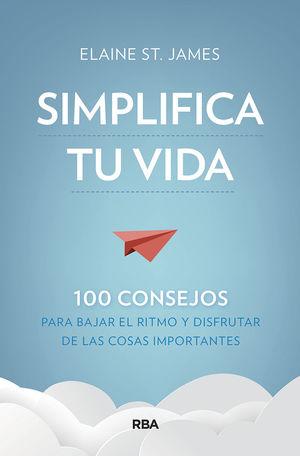 SIMPLIFICA TU VIDA. 100 CONSEJOS PARA BAJAR EL RITMO Y DISFRUTAR DE LAS COSAS IMPORTANTES