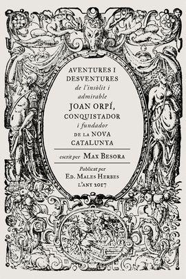 AVENTURES I DESVENTURES DE L'INSÒLIT I ADMIRABLE JOAN ORPÍ, CONQUISTADOR I FUNDADOR DE LA NOVA CATALUNYA