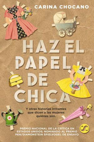 HAZ EL PAPEL DE CHICA, Y OTRAS HISTORIAS IRRITANTES QUE DICEN A LAS MUJERES QUIÉNES SON