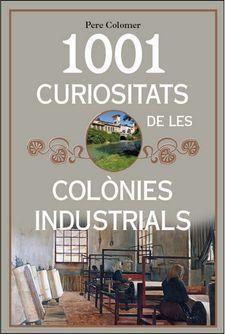 1001 CURIOSITATS DE LES COLÒNIES INDUSTRIALS DE CATALUNYA