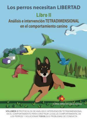 PERROS NECESITAN LIBERTAD LIBRO 2: ANÁLISIS E INTERVENCIÓN TETRADIMENSIONAL EN EL COMPORTAMIENTO CANINO