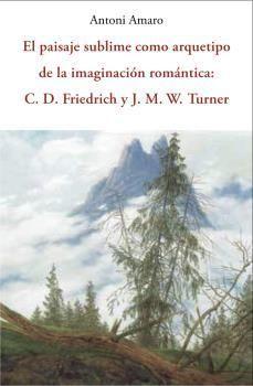 PAISAJE SUBLIME COMO ARQUETIPO DE LA IMAGINACION ROMANTICA: C.D. FRIEDRICH Y J.M. TURNER, EL