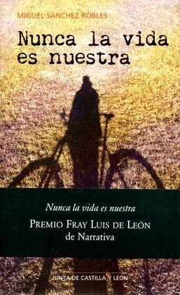 NUNCA LA VIDA ES NUESTRA (PREMIO FRAY LUIS DE LEON DE NARRATIVA)