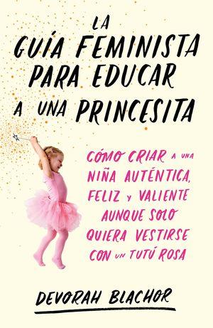GUÍA FEMINISTA PARA EDUCAR A UNA PRINCESITA, LA
